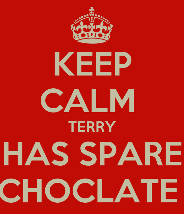 KEEP CALM  TERRY HAS SPARE CHOCLATE
