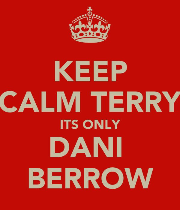 KEEP CALM TERRY ITS ONLY DANI  BERROW