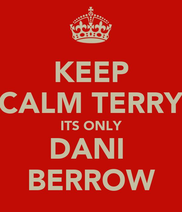 KEEP CALM TERRY ITS ONLY DANI  BERROW
