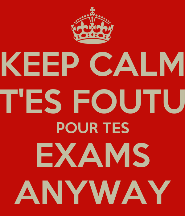 KEEP CALM T'ES FOUTU POUR TES EXAMS ANYWAY