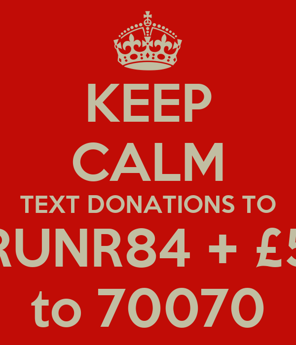 KEEP CALM TEXT DONATIONS TO RUNR84 + £5 to 70070