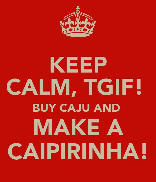 KEEP CALM, TGIF!  BUY CAJU AND  MAKE A CAIPIRINHA!
