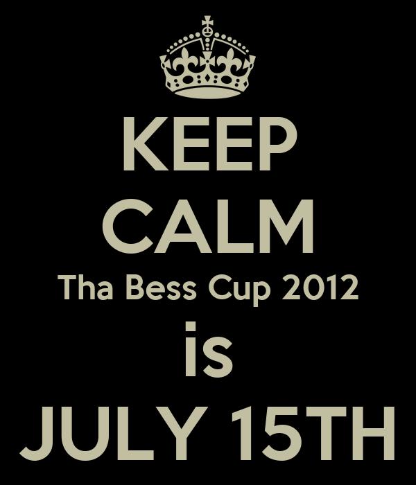KEEP CALM Tha Bess Cup 2012 is JULY 15TH