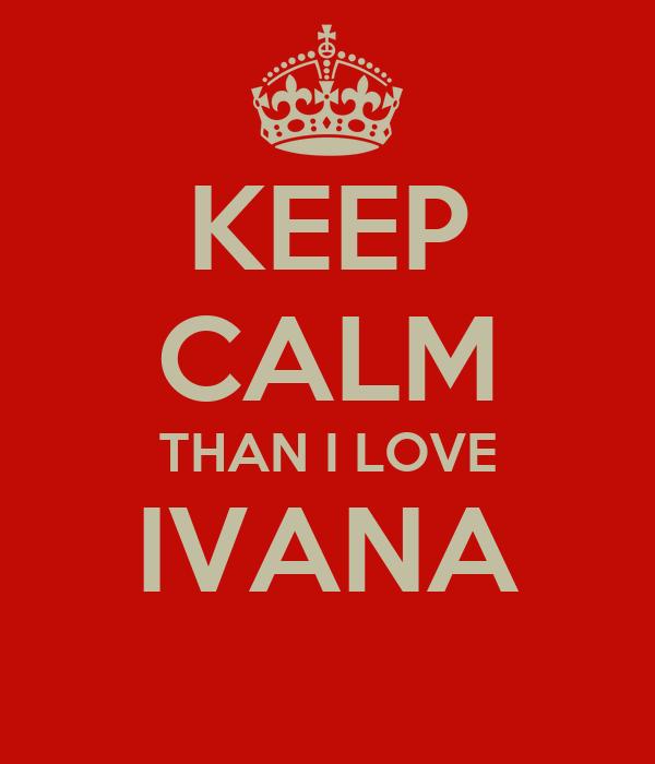 KEEP CALM THAN I LOVE IVANA