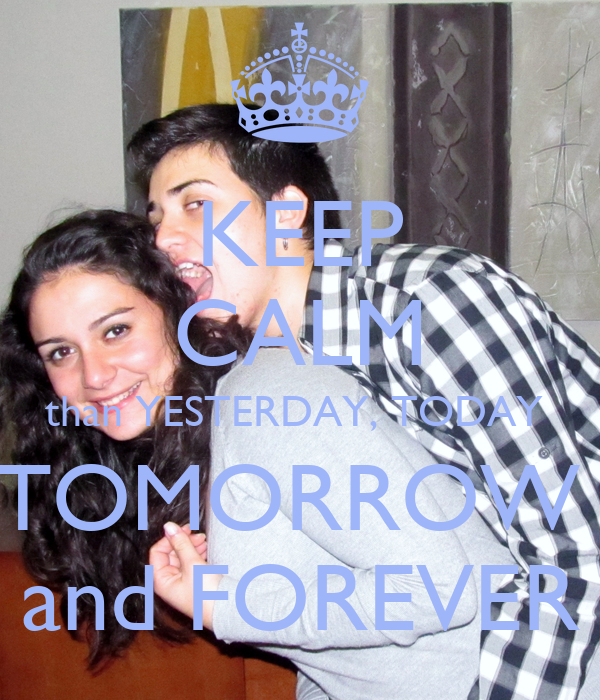 KEEP CALM than YESTERDAY, TODAY  TOMORROW  and FOREVER