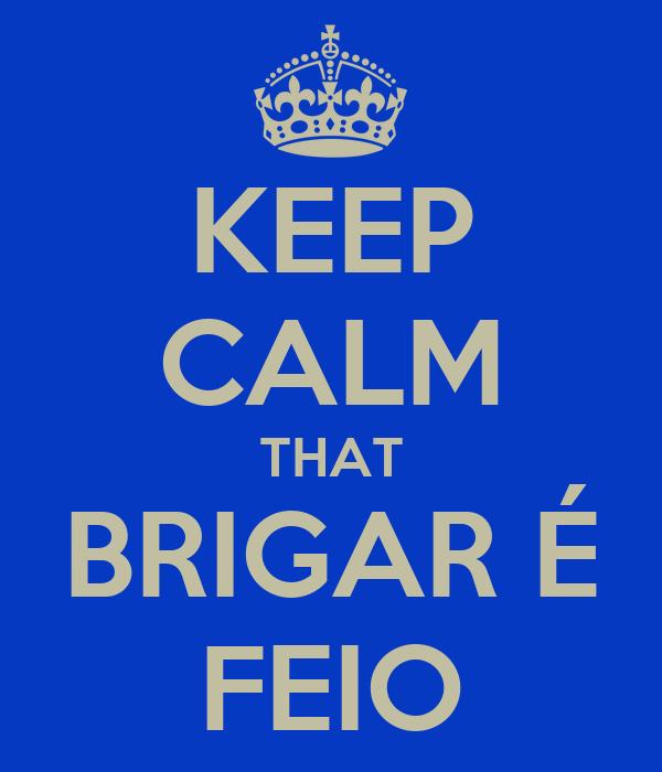 KEEP CALM THAT BRIGAR É FEIO