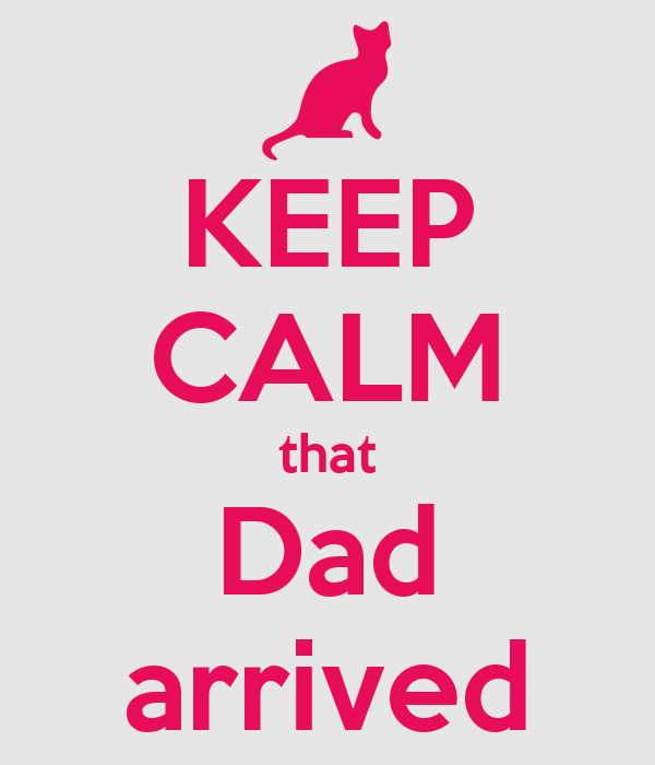 KEEP CALM that Dad arrived