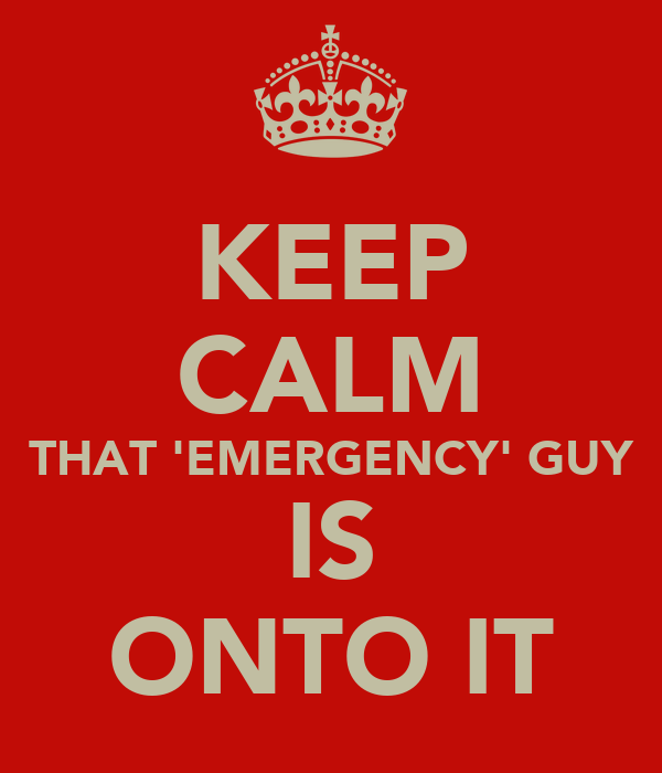 KEEP CALM THAT 'EMERGENCY' GUY IS ONTO IT
