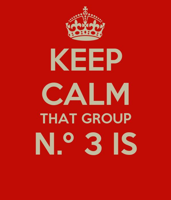 KEEP CALM THAT GROUP N.º 3 IS
