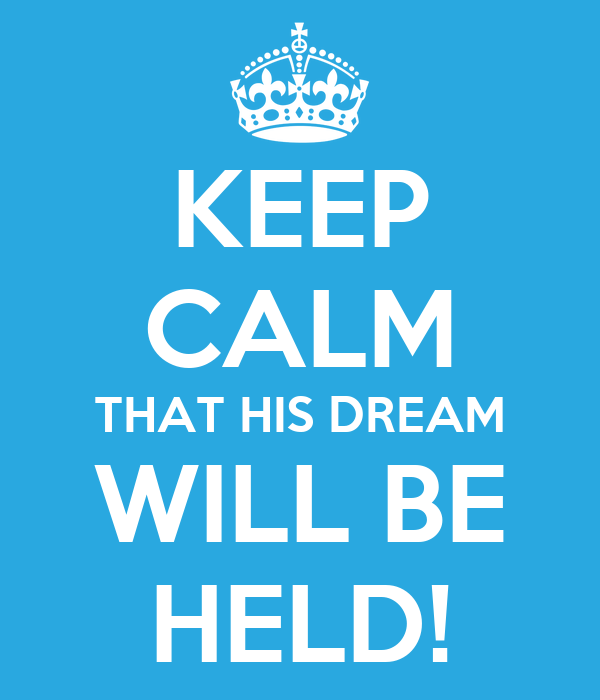 KEEP CALM THAT HIS DREAM WILL BE HELD!
