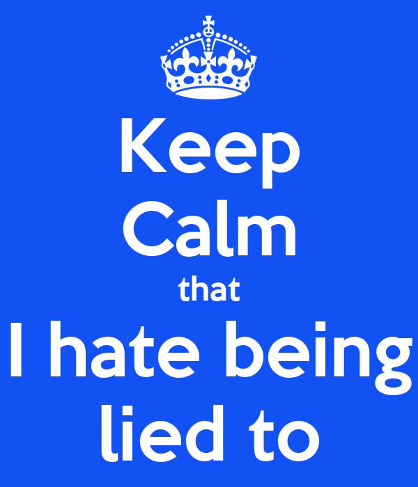 Keep Calm that I hate being lied to