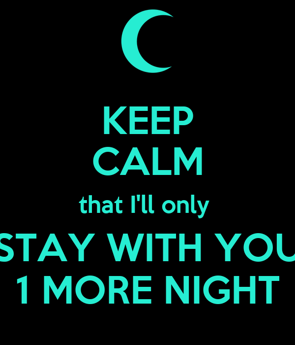 KEEP CALM that I'll only  STAY WITH YOU 1 MORE NIGHT