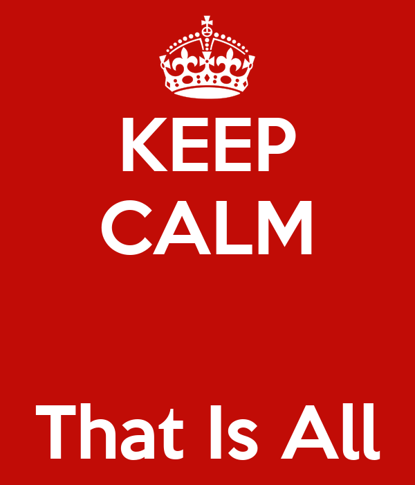 KEEP CALM   That Is All
