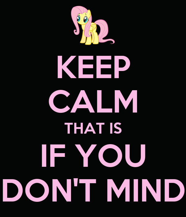 KEEP CALM THAT IS IF YOU DON'T MIND