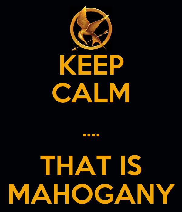 KEEP CALM .... THAT IS MAHOGANY