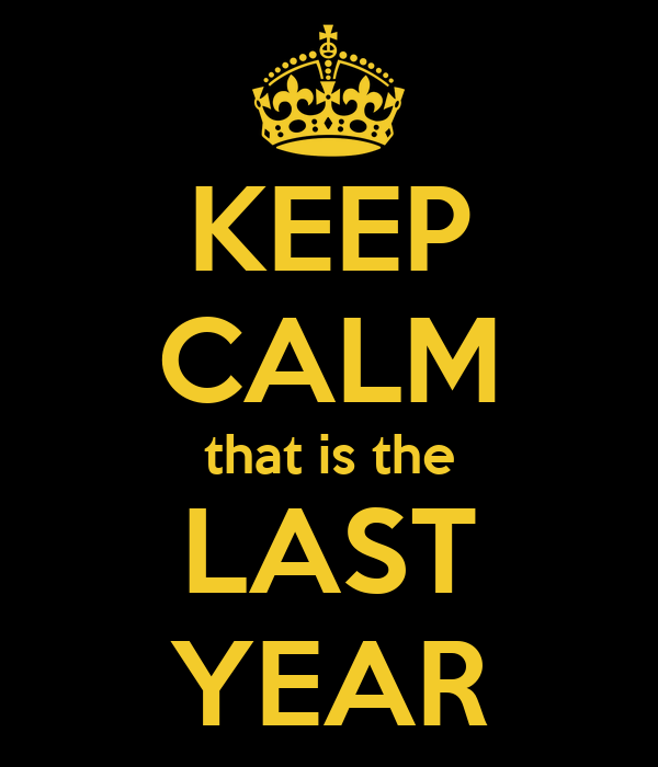 KEEP CALM that is the LAST YEAR
