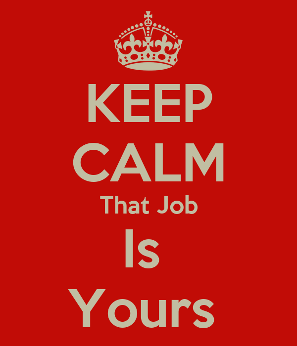 KEEP CALM That Job Is  Yours