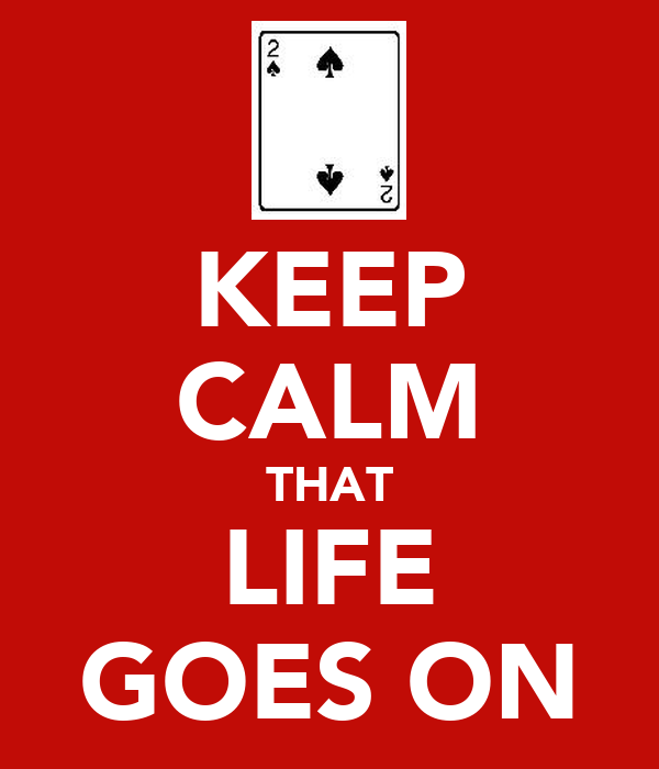KEEP CALM THAT LIFE GOES ON