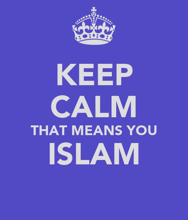 KEEP CALM THAT MEANS YOU ISLAM