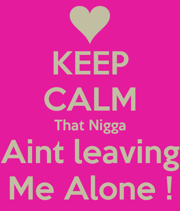 KEEP CALM That Nigga Aint leaving Me Alone !
