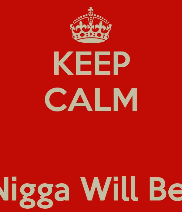 KEEP CALM   That Nigga Will Be Mine