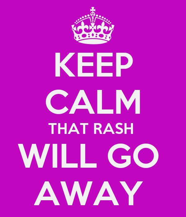 KEEP CALM THAT RASH  WILL GO  AWAY