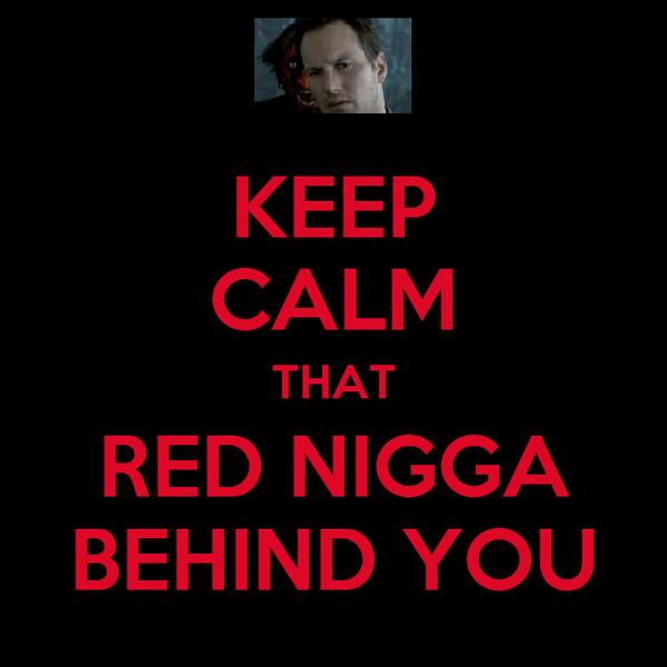KEEP CALM THAT RED NIGGA BEHIND YOU