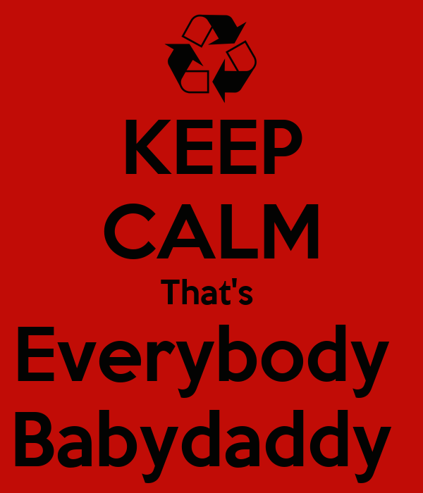 KEEP CALM That's  Everybody  Babydaddy
