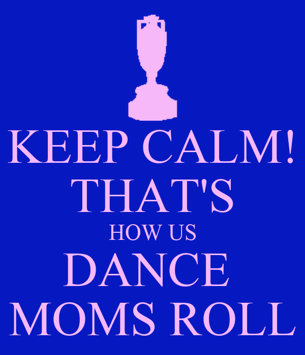 KEEP CALM! THAT'S HOW US DANCE  MOMS ROLL