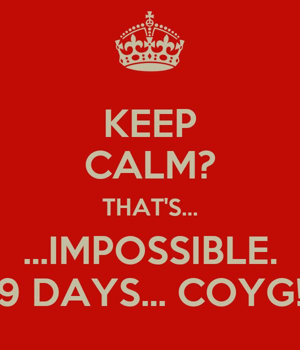 KEEP CALM? THAT'S... ...IMPOSSIBLE. 9 DAYS... COYG!