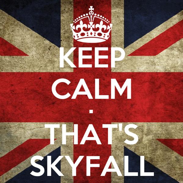KEEP CALM • THAT'S SKYFALL