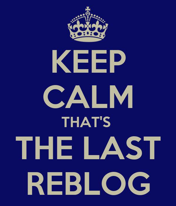 KEEP CALM THAT'S  THE LAST REBLOG
