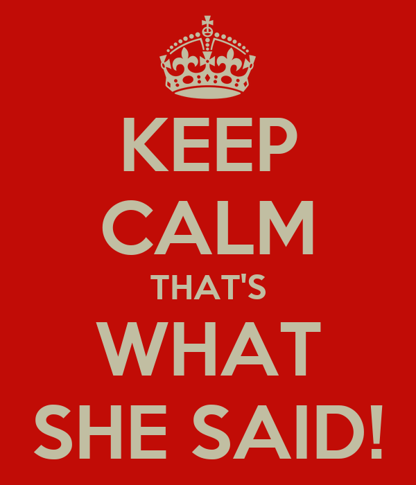 KEEP CALM THAT'S WHAT SHE SAID!
