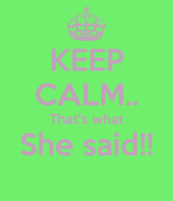 KEEP CALM.. That's what She said!!