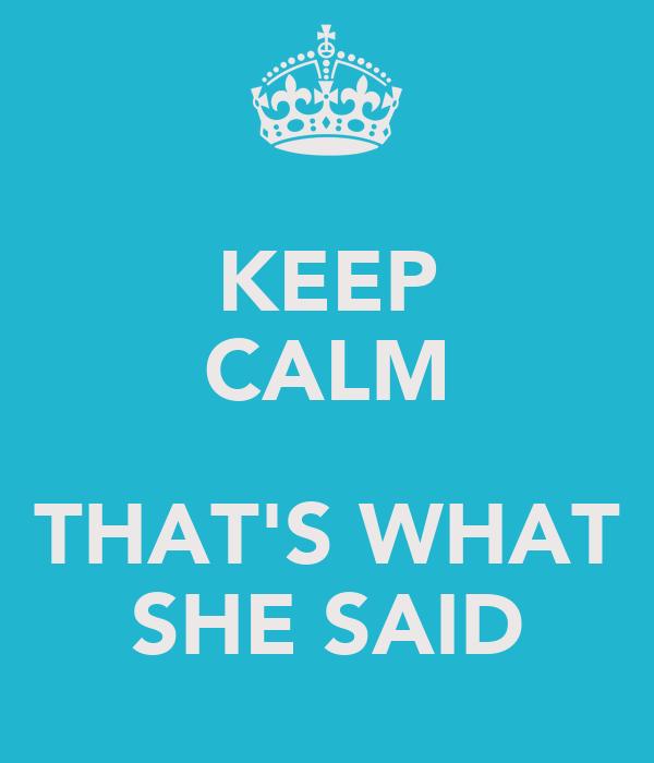 KEEP CALM  THAT'S WHAT SHE SAID