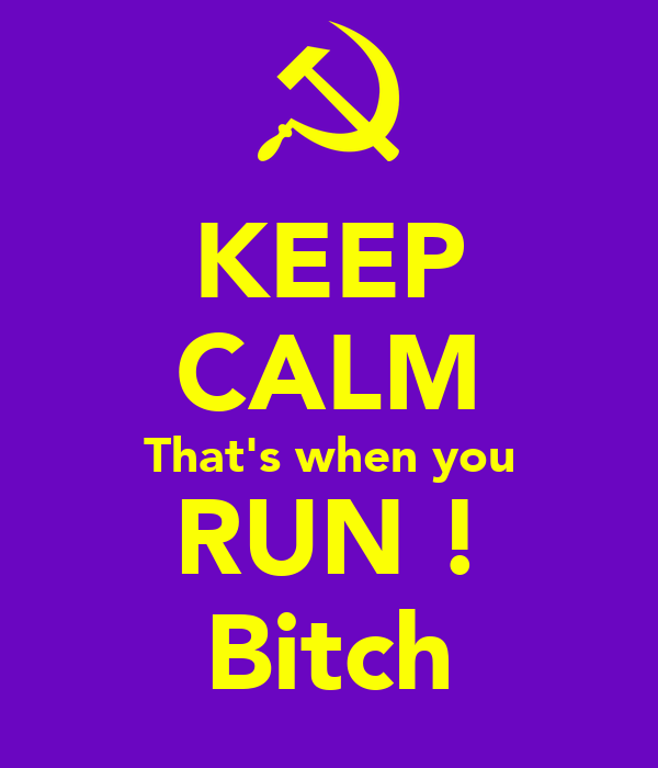 KEEP CALM That's when you RUN ! Bitch