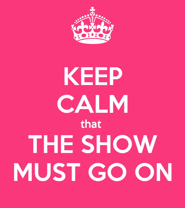 KEEP CALM that  THE SHOW MUST GO ON