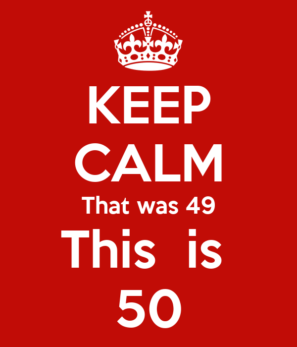 KEEP CALM That was 49 This  is  50