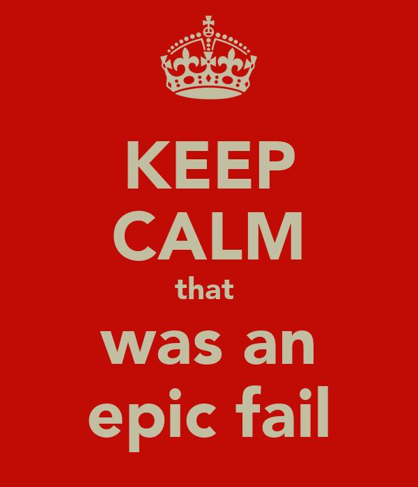 KEEP CALM that  was an epic fail