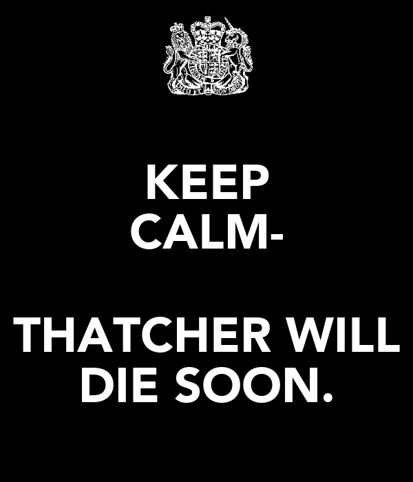 KEEP CALM-  THATCHER WILL DIE SOON.