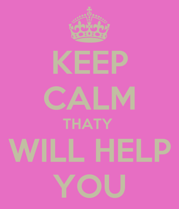 KEEP CALM THATY  WILL HELP YOU