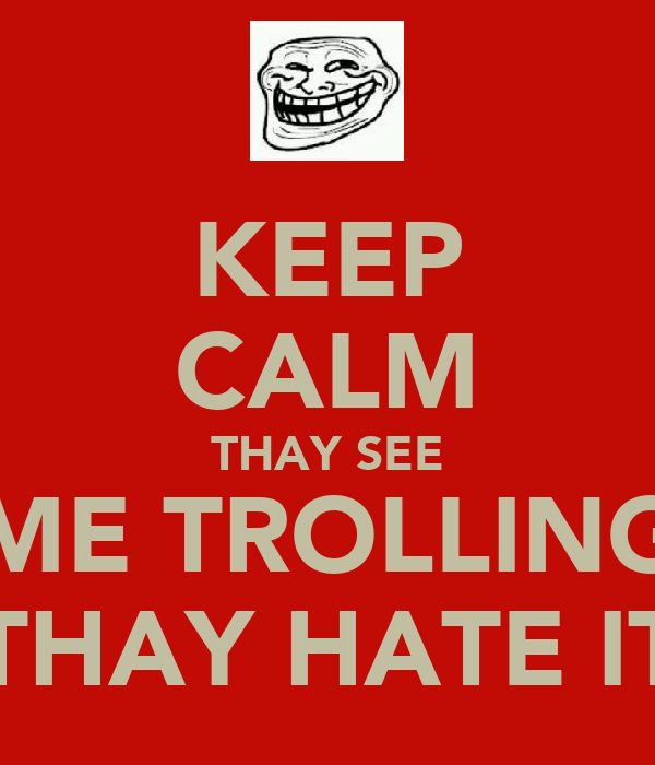 KEEP CALM THAY SEE ME TROLLING THAY HATE IT