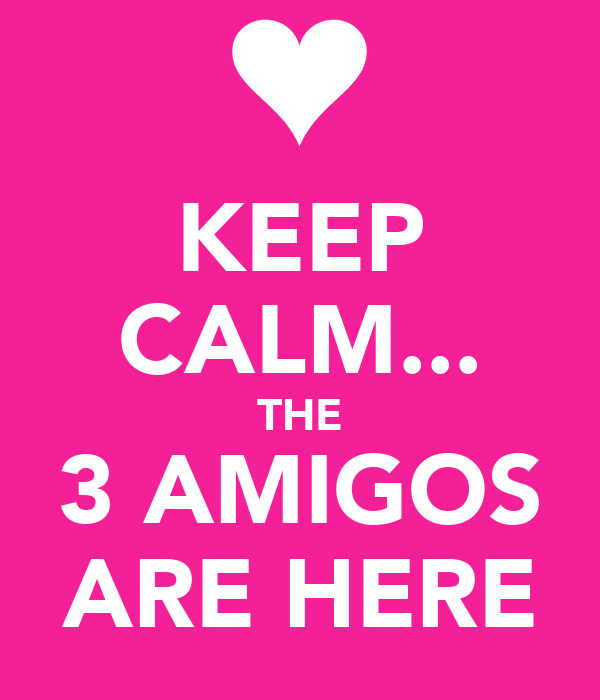 KEEP CALM... THE 3 AMIGOS ARE HERE