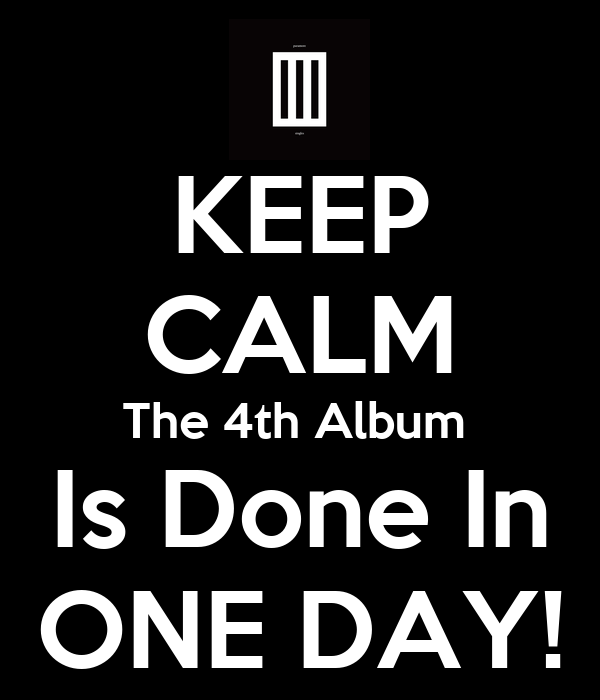 KEEP CALM The 4th Album  Is Done In ONE DAY!