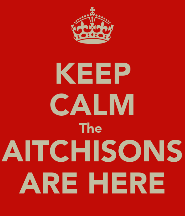 KEEP CALM The  AITCHISONS ARE HERE