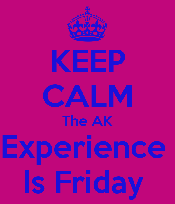KEEP CALM The AK Experience  Is Friday
