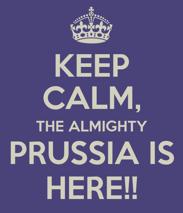 KEEP CALM, THE ALMIGHTY PRUSSIA IS HERE!!