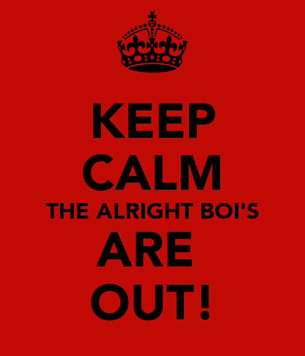 KEEP CALM THE ALRIGHT BOI'S ARE  OUT!