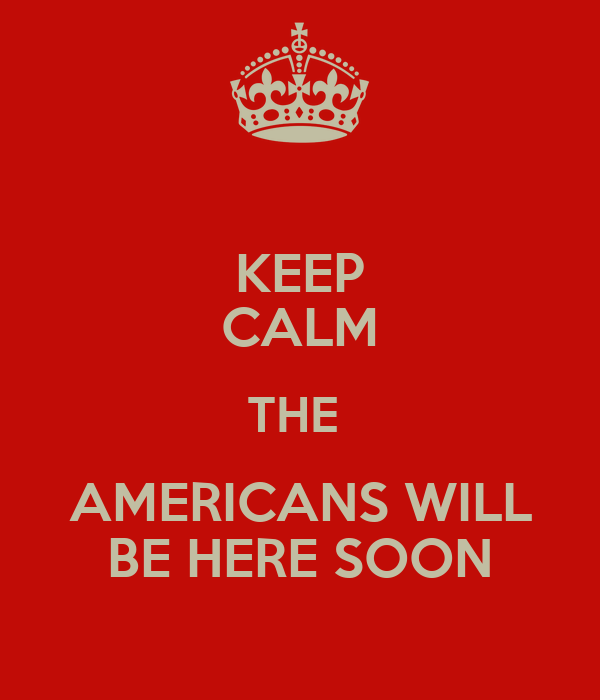 KEEP CALM THE  AMERICANS WILL BE HERE SOON