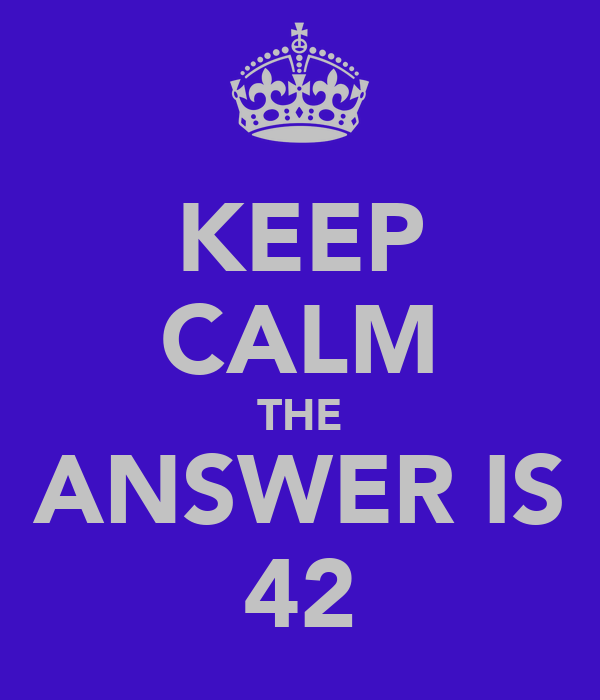 KEEP CALM THE ANSWER IS 42